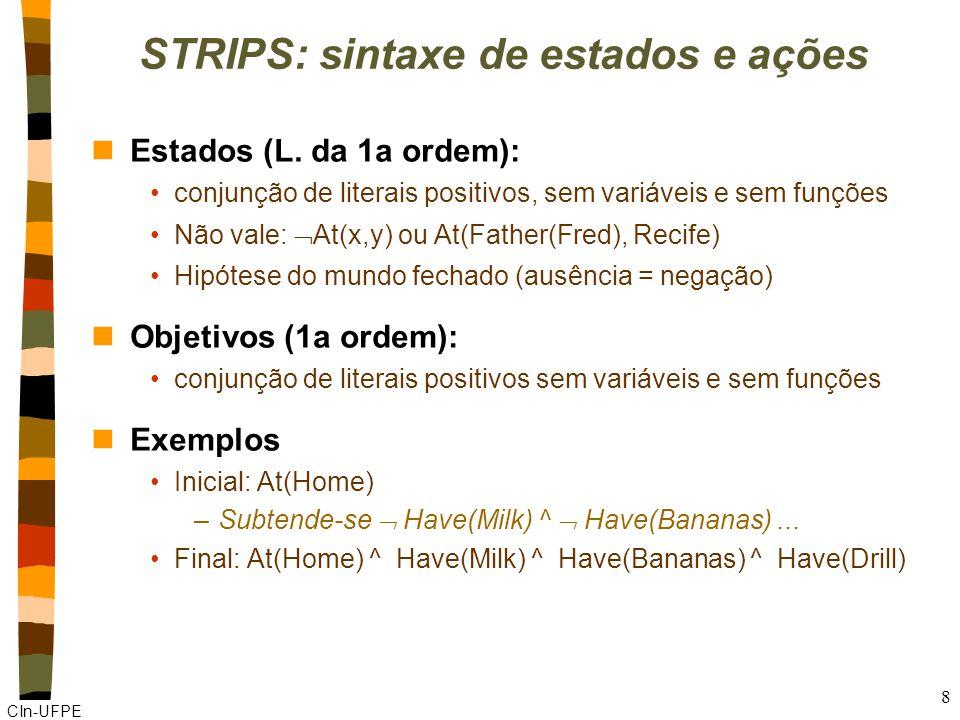 CIn-UFPE 9 STRIPS: sintaxe de estados e ações nAções: Descritor da ação: predicado lógico Pré-condições: conjunção de literais positivos sem funções (deve ser verdade para a ação acontecer) Efeitos: conjunção de literais (positivos ou negativos) sem funções nExemplo: voar Action (Fly(p,from,to), PRECOND: At(p,from) ^ Plane(p), Airport(from), Airport(to) EFFECT: ¬ At(p,from) ^ At(p,to))