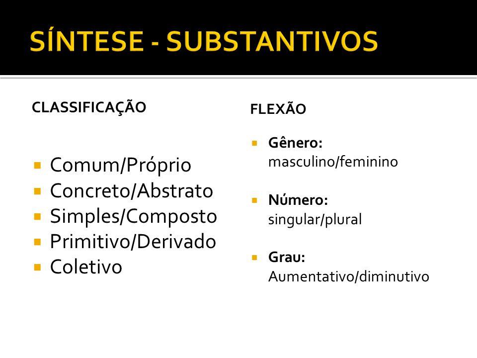 CLASSIFICAÇÃO Comum/Próprio Concreto/Abstrato Simples/Composto Primitivo/Derivado Coletivo FLEXÃO Gênero: masculino/feminino Número: singular/plural G