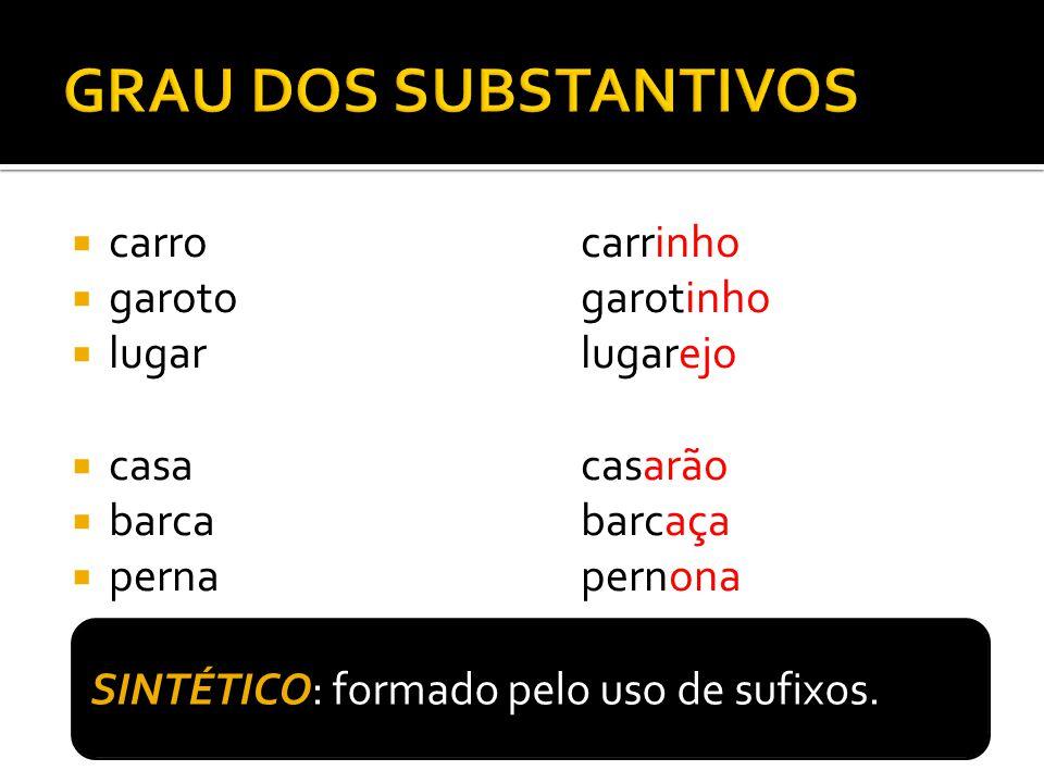 carrocarrinho garotogarotinho lugarlugarejo casacasarão barcabarcaça pernapernona SINTÉTICO: formado pelo uso de sufixos.