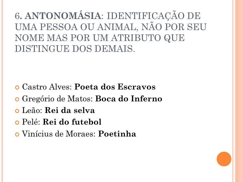 6. ANTONOMÁSIA : IDENTIFICAÇÃO DE UMA PESSOA OU ANIMAL, NÃO POR SEU NOME MAS POR UM ATRIBUTO QUE DISTINGUE DOS DEMAIS. Castro Alves: Poeta dos Escravo