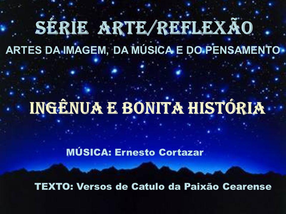 SÉRIE ARTE/REFLEXÃO ARTES DA IMAGEM, DA MÚSICA E DO PENSAMENTO Ingênua e bonita história MÚSICA: Ernesto Cortazar TEXTO: Versos de Catulo da Paixão Cearense