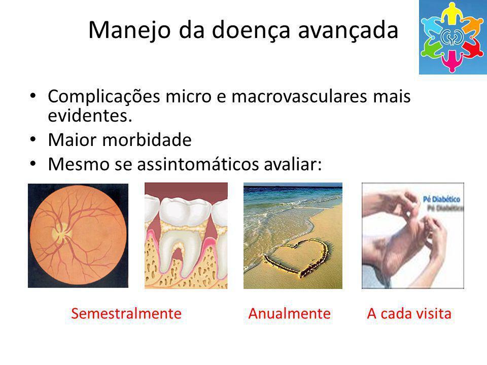 Manejo da doença avançada Complicações micro e macrovasculares mais evidentes. Maior morbidade Mesmo se assintomáticos avaliar: Semestralmente Anualme