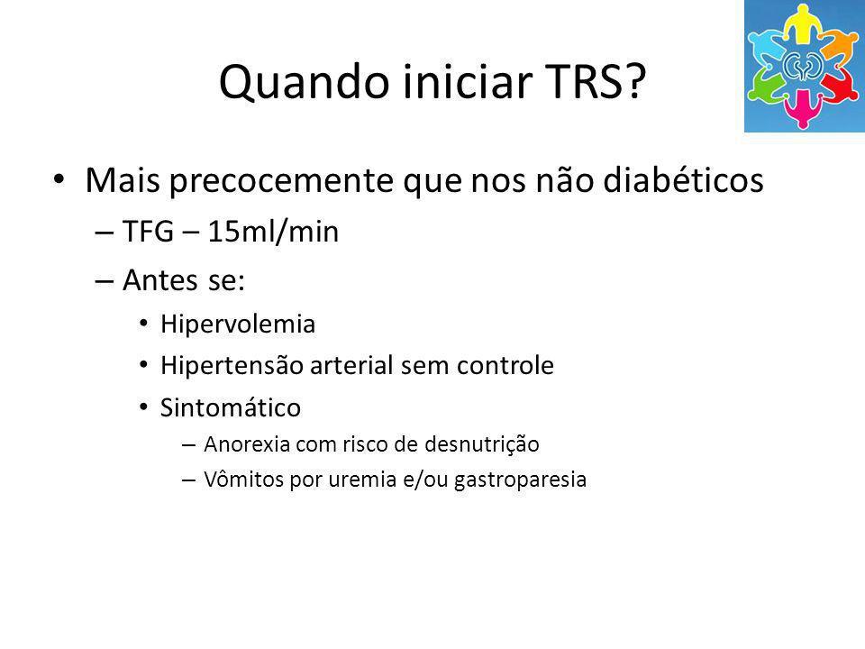 Quando iniciar TRS? Mais precocemente que nos não diabéticos – TFG – 15ml/min – Antes se: Hipervolemia Hipertensão arterial sem controle Sintomático –