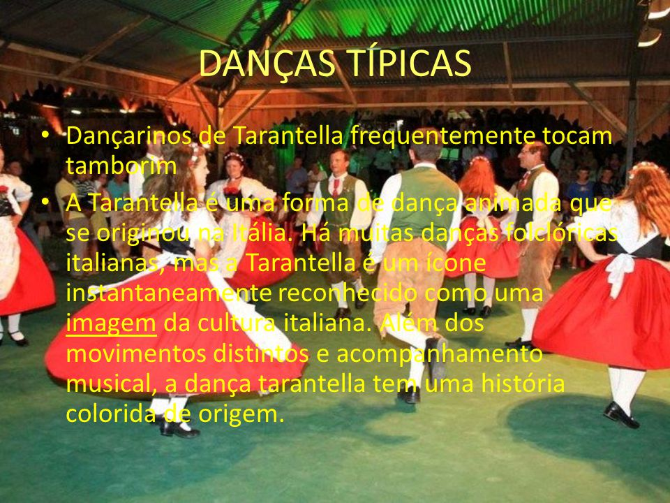 DANÇAS TÍPICAS Dançarinos de Tarantella frequentemente tocam tamborim A Tarantella é uma forma de dança animada que se originou na Itália. Há muitas d