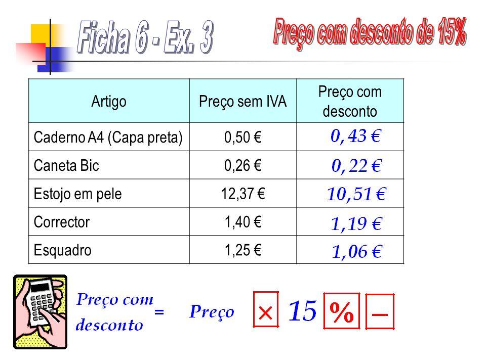 ArtigoPreço sem IVA Preço com desconto Caderno A4 (Capa preta)0,50 Caneta Bic0,26 Estojo em pele12,37 Corrector1,40 Esquadro1,25
