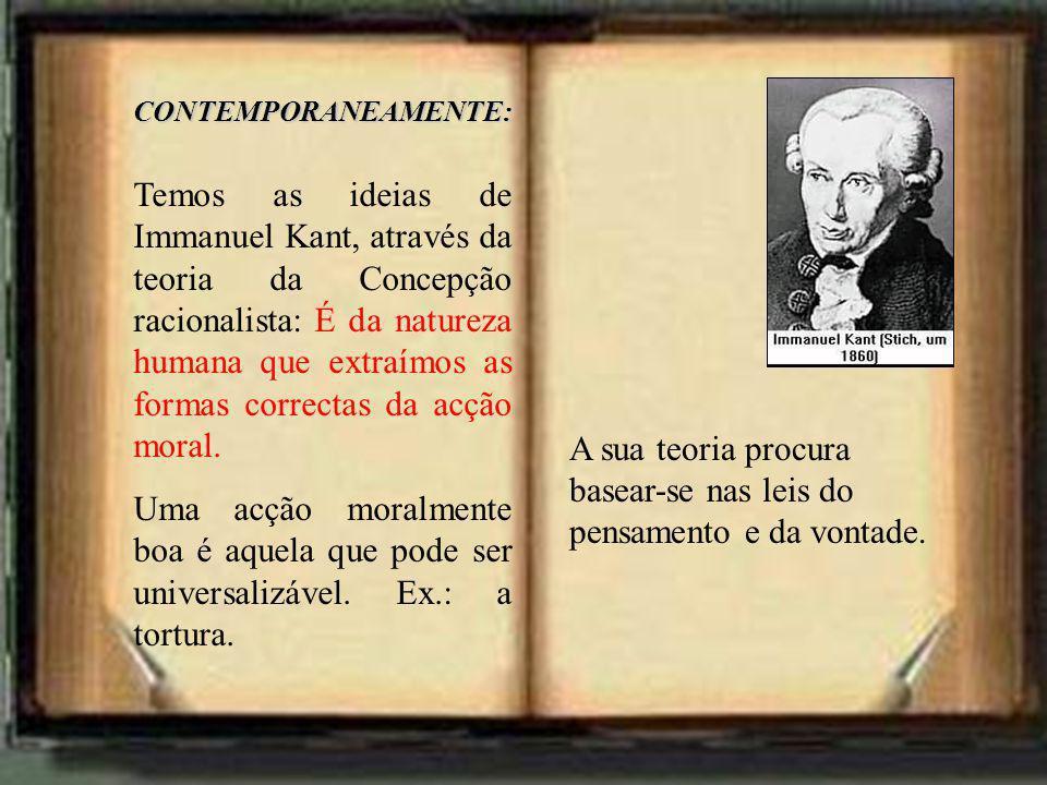 CONTEMPORANEAMENTE: Temos as ideias de Immanuel Kant, através da teoria da Concepção racionalista: É da natureza humana que extraímos as formas correc
