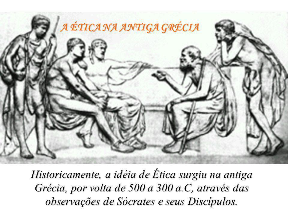 A ÉTICA NA ANTIGA GRÉCIA Historicamente, a idéia de Ética surgiu na antiga Grécia, por volta de 500 a 300 a.C, através das observações de Sócrates e s
