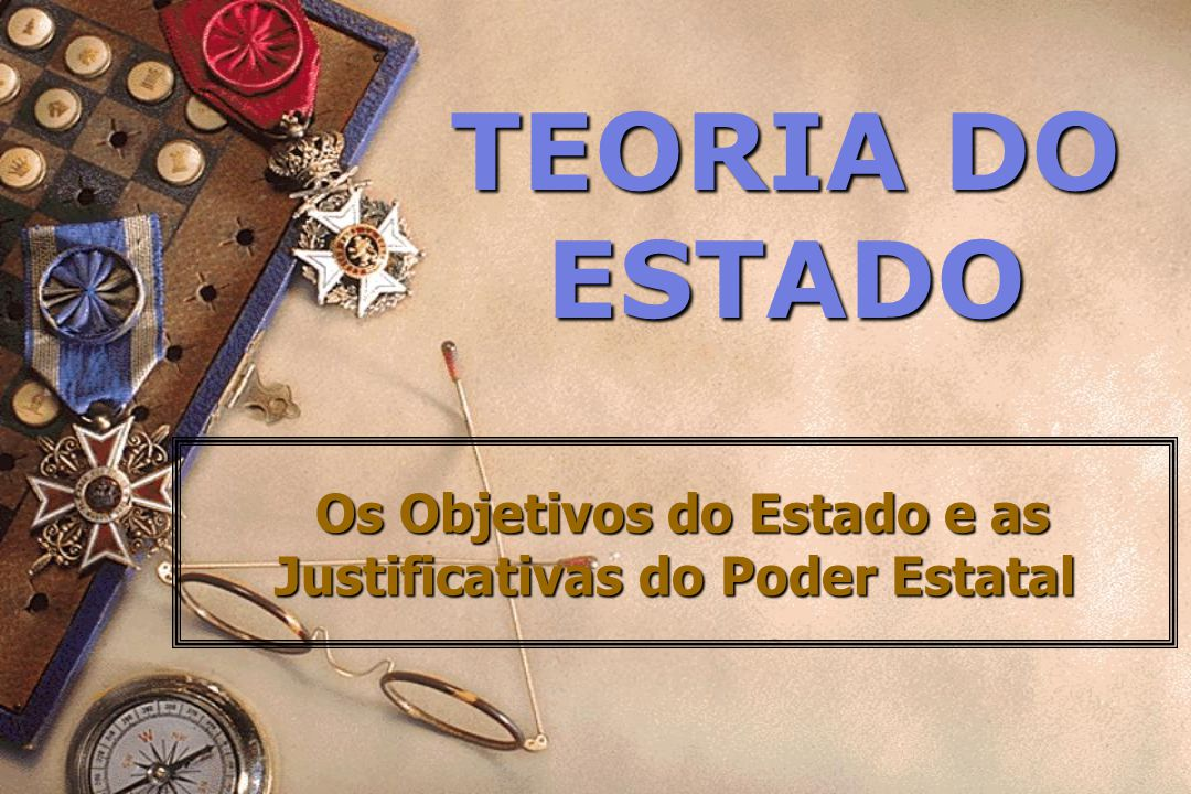 TEORIA DO ESTADO Os Objetivos do Estado e as Justificativas do Poder Estatal Os Objetivos do Estado e as Justificativas do Poder Estatal