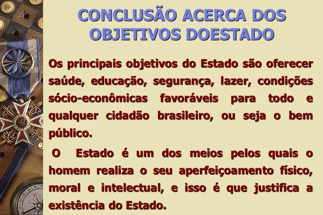 CONCLUSÃO ACERCA DOS OBJETIVOS DOESTADO Os principais objetivos do Estado são oferecer saúde, educação, segurança, lazer, condições sócio-econômicas f