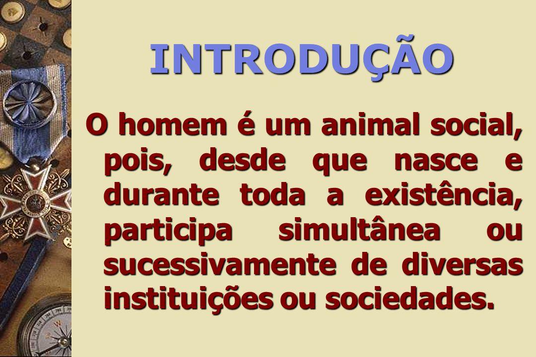 INTRODUÇÃO O homem é um animal social, pois, desde que nasce e durante toda a existência, participa simultânea ou sucessivamente de diversas instituiç