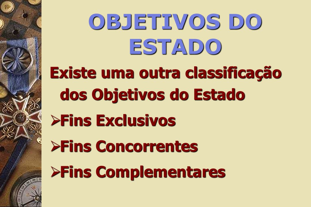 OBJETIVOS DO ESTADO Existe uma outra classificação dos Objetivos do Estado Fins Exclusivos Fins Exclusivos Fins Concorrentes Fins Concorrentes Fins Co