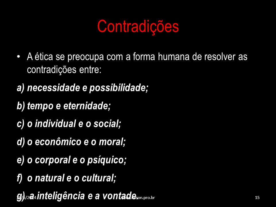 Contradições A ética se preocupa com a forma humana de resolver as contradições entre: a)necessidade e possibilidade; b)tempo e eternidade; c)o individual e o social; d)o econômico e o moral; e)o corporal e o psíquico; f)o natural e o cultural; g) a inteligência e a vontade.