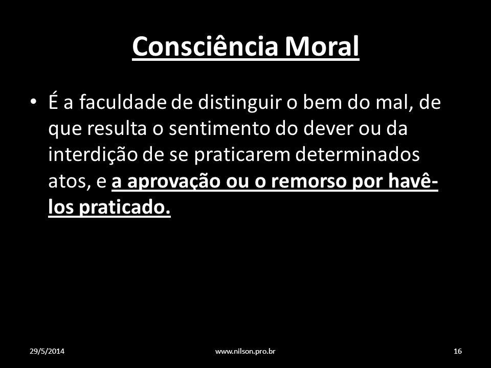 Consciência Moral É a faculdade de distinguir o bem do mal, de que resulta o sentimento do dever ou da interdição de se praticarem determinados atos, e a aprovação ou o remorso por havê- los praticado.