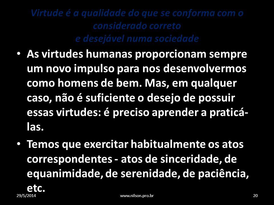Virtude é a qualidade do que se conforma com o considerado correto e desejável numa sociedade As virtudes humanas proporcionam sempre um novo impulso