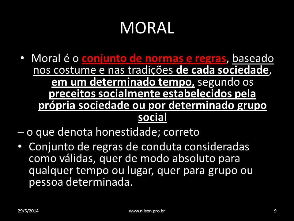 MORAL Moral é o conjunto de normas e regras, baseado nos costume e nas tradições de cada sociedade, em um determinado tempo, segundo os preceitos soci