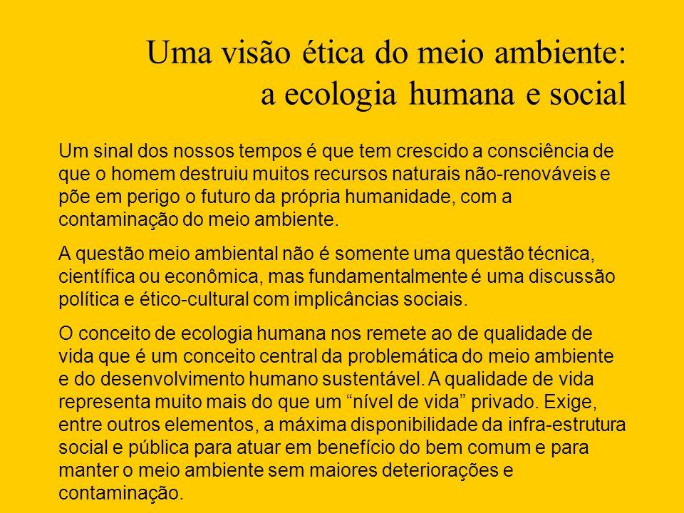 Uma visão ética do meio ambiente: a ecologia humana e social Um sinal dos nossos tempos é que tem crescido a consciência de que o homem destruiu muitos recursos naturais não-renováveis e põe em perigo o futuro da própria humanidade, com a contaminação do meio ambiente.