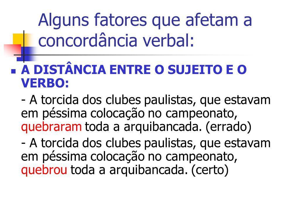 Alguns fatores que afetam a concordância verbal: A DISTÂNCIA ENTRE O SUJEITO E O VERBO: - A torcida dos clubes paulistas, que estavam em péssima colocação no campeonato, quebraram toda a arquibancada.