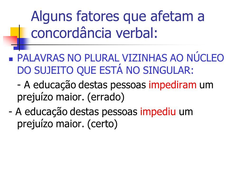 Alguns fatores que afetam a concordância verbal: PALAVRAS NO PLURAL VIZINHAS AO NÚCLEO DO SUJEITO QUE ESTÁ NO SINGULAR: - A educação destas pessoas impediram um prejuízo maior.