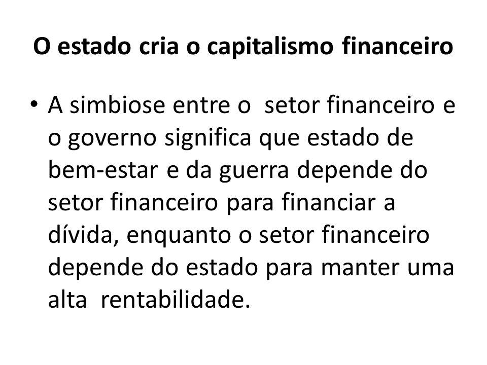 O estado cria o capitalismo financeiro A simbiose entre o setor financeiro e o governo significa que estado de bem-estar e da guerra depende do setor financeiro para financiar a dívida, enquanto o setor financeiro depende do estado para manter uma alta rentabilidade.