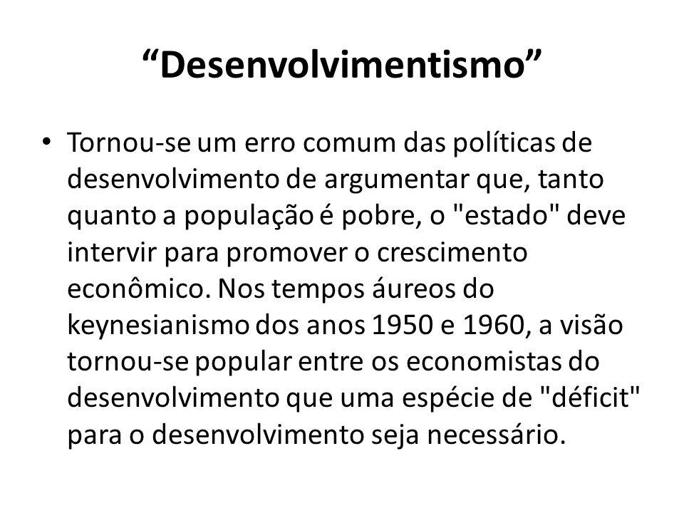 Desenvolvimentismo Tornou-se um erro comum das políticas de desenvolvimento de argumentar que, tanto quanto a população é pobre, o estado deve intervir para promover o crescimento econômico.