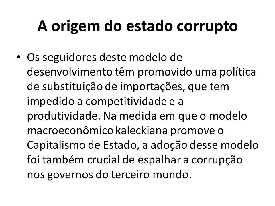 A origem do estado corrupto Os seguidores deste modelo de desenvolvimento têm promovido uma política de substituição de importações, que tem impedido a competitividade e a produtividade.