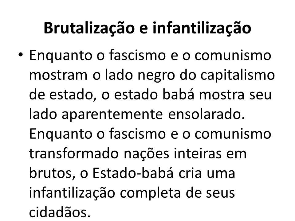 Brutalização e infantilização Enquanto o fascismo e o comunismo mostram o lado negro do capitalismo de estado, o estado babá mostra seu lado aparentemente ensolarado.