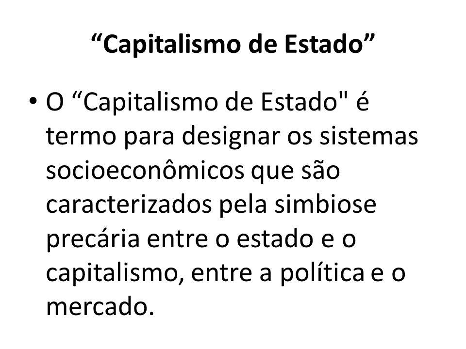 Capitalismo de Estado O Capitalismo de Estado é termo para designar os sistemas socioeconômicos que são caracterizados pela simbiose precária entre o estado e o capitalismo, entre a política e o mercado.