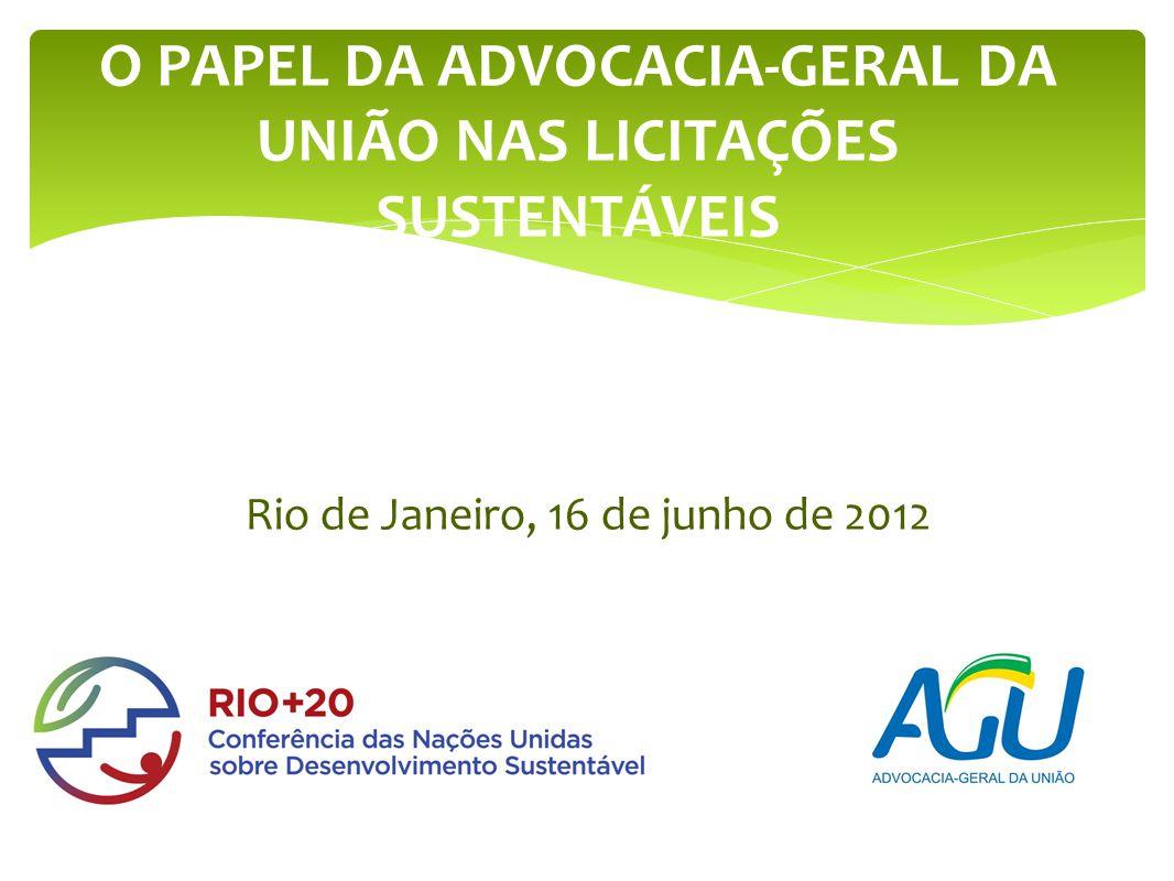 Rio de Janeiro, 16 de junho de 2012 O PAPEL DA ADVOCACIA-GERAL DA UNIÃO NAS LICITAÇÕES SUSTENTÁVEIS
