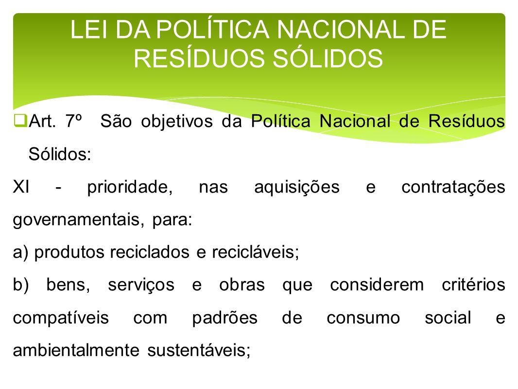 Art. 7º São objetivos da Política Nacional de Resíduos Sólidos: XI - prioridade, nas aquisições e contratações governamentais, para: a) produtos recic
