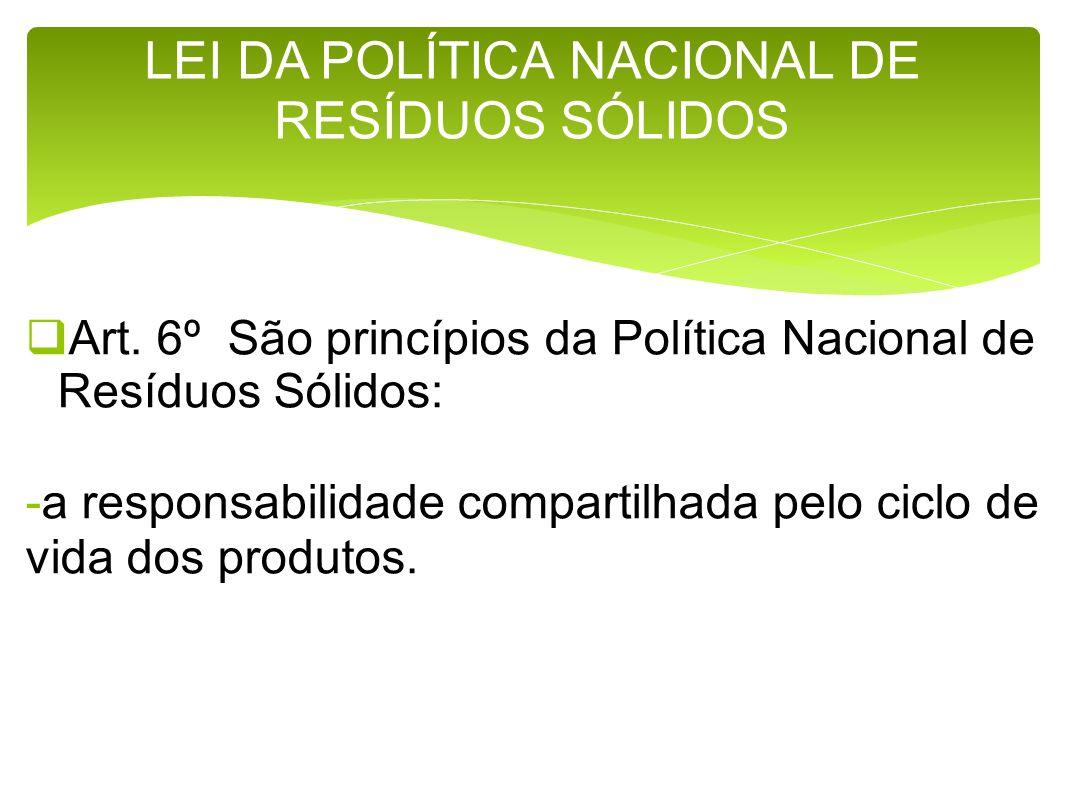 Art. 6º São princípios da Política Nacional de Resíduos Sólidos: -a responsabilidade compartilhada pelo ciclo de vida dos produtos. LEI DA POLÍTICA NA