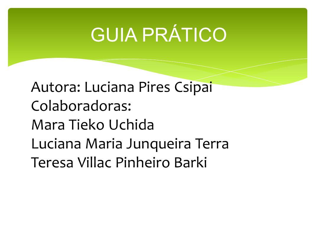 GUIA PRÁTICO Autora: Luciana Pires Csipai Colaboradoras: Mara Tieko Uchida Luciana Maria Junqueira Terra Teresa Villac Pinheiro Barki