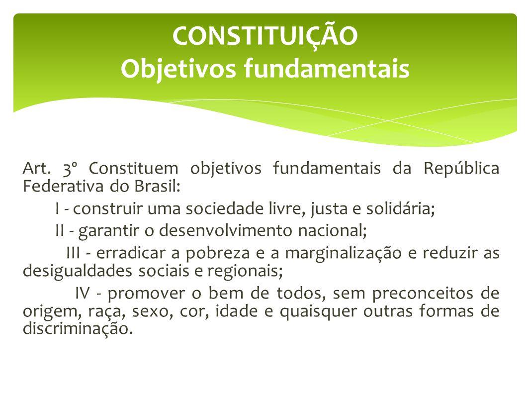 CONSTITUIÇÃO Objetivos fundamentais Art. 3º Constituem objetivos fundamentais da República Federativa do Brasil: I - construir uma sociedade livre, ju