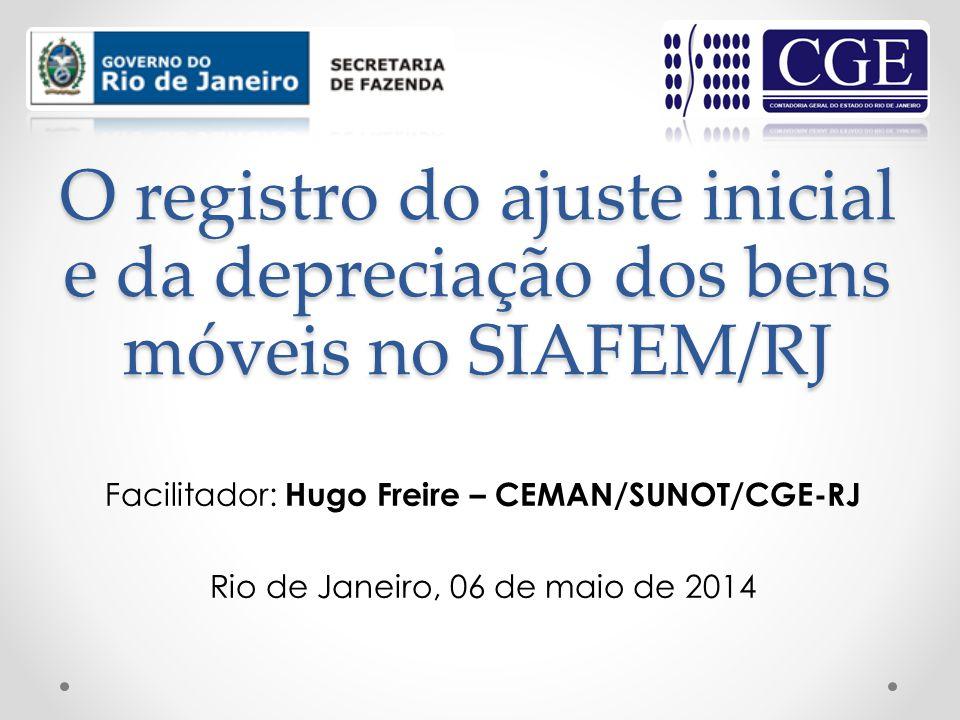 O registro do ajuste inicial e da depreciação dos bens móveis no SIAFEM/RJ Facilitador: Hugo Freire – CEMAN/SUNOT/CGE-RJ Rio de Janeiro, 06 de maio de