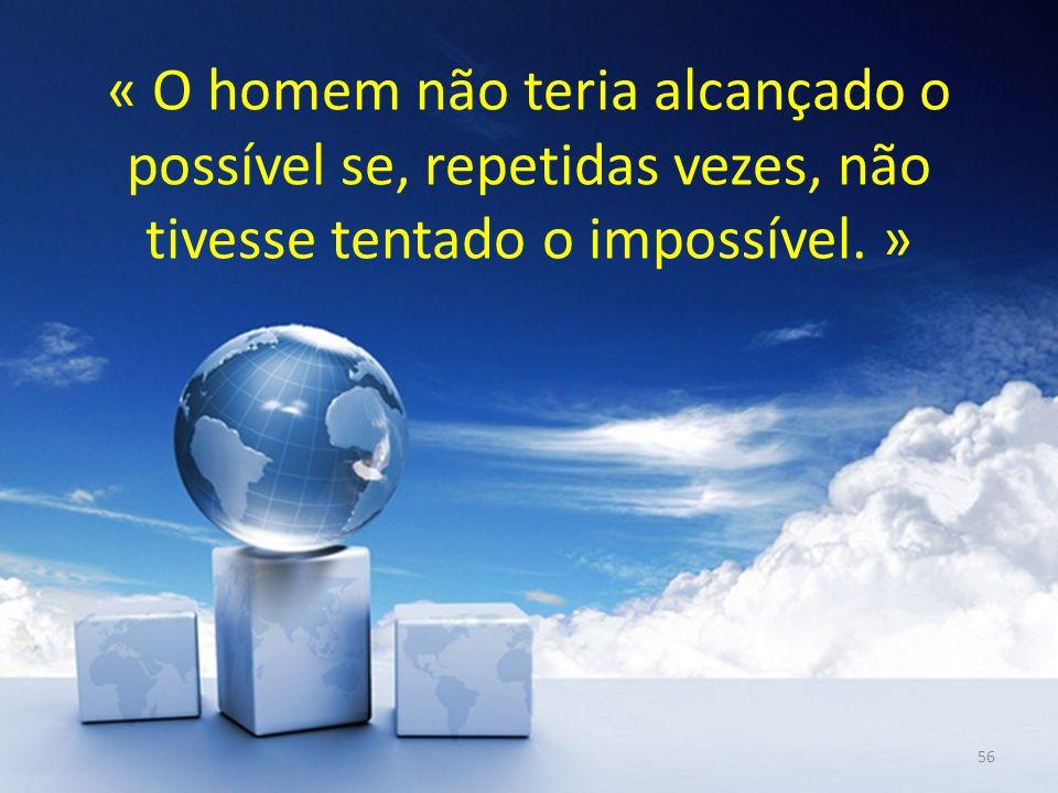 « O homem não teria alcançado o possível se, repetidas vezes, não tivesse tentado o impossível. » 56