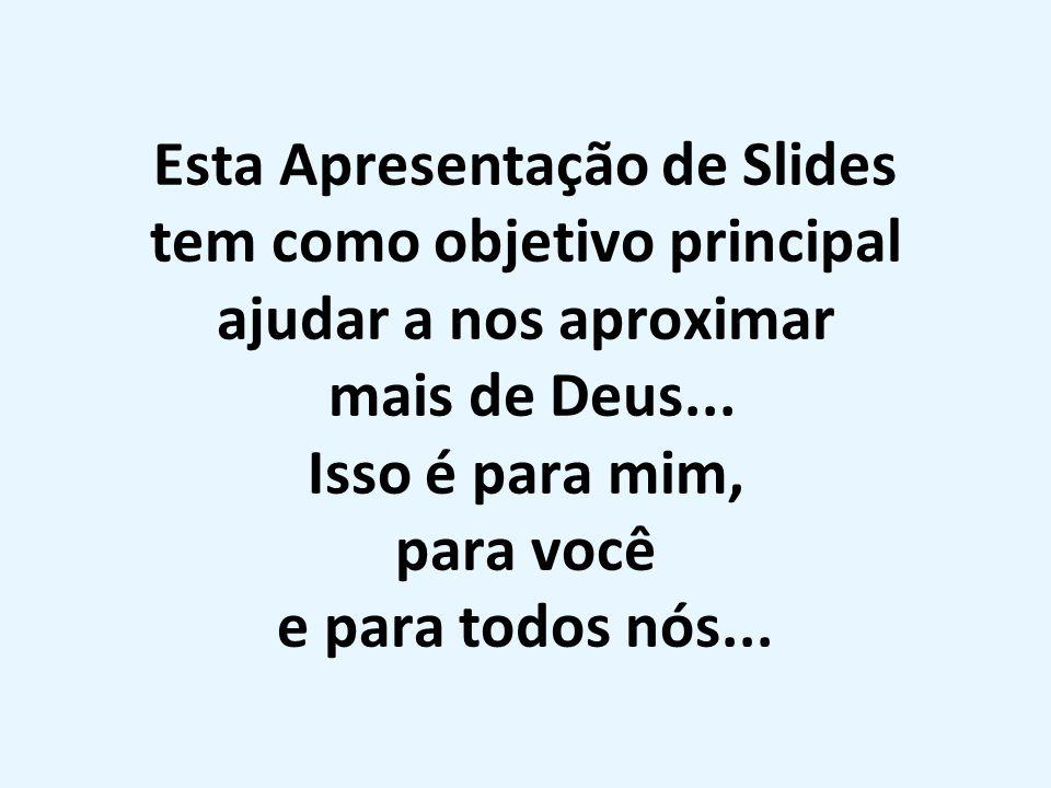 Esta Apresentação de Slides tem como objetivo principal ajudar a nos aproximar mais de Deus... Isso é para mim, para você e para todos nós...