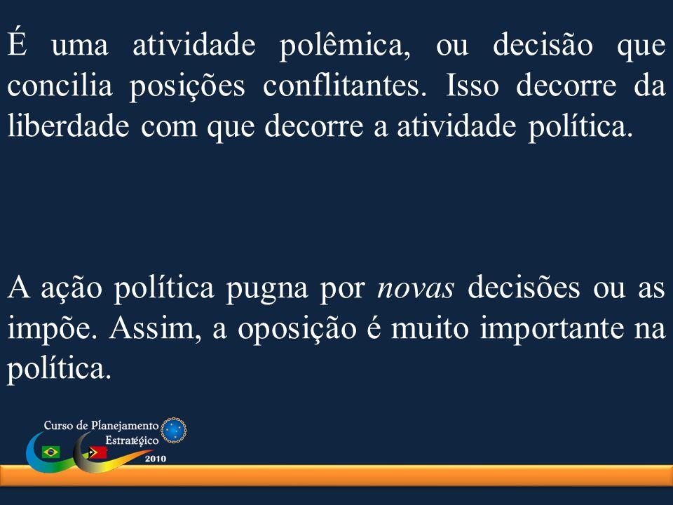 É uma atividade polêmica, ou decisão que concilia posições conflitantes. Isso decorre da liberdade com que decorre a atividade política. A ação políti