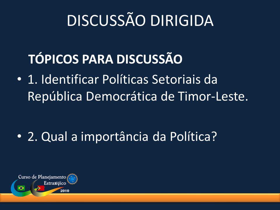 DISCUSSÃO DIRIGIDA TÓPICOS PARA DISCUSSÃO 1. Identificar Políticas Setoriais da República Democrática de Timor-Leste. 2. Qual a importância da Polític