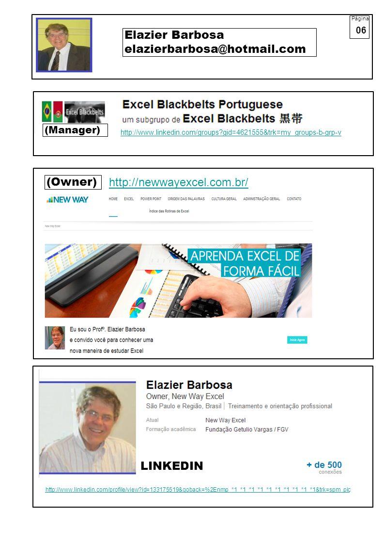 Página 06 Elazier Barbosa elazierbarbosa@hotmail.com (Owner) (Manager) http://newwayexcel.com.br/ http://www.linkedin.com/groups?gid=4621555&trk=my_groups-b-grp-v http://www.linkedin.com/profile/view?id=133175519&goback=%2Enmp_*1_*1_*1_*1_*1_*1_*1_*1_*1_*1&trk=spm_pic LINKEDIN