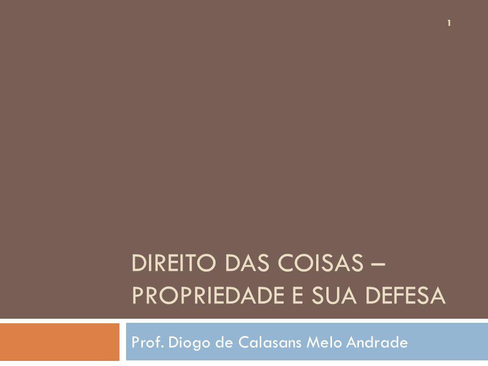DIREITO DAS COISAS – PROPRIEDADE E SUA DEFESA Prof. Diogo de Calasans Melo Andrade 1