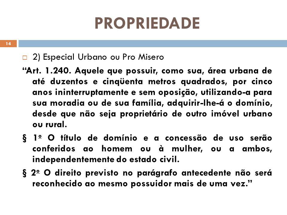 PROPRIEDADE 2) Especial Urbano ou Pro Misero Art. 1.240. Aquele que possuir, como sua, área urbana de até duzentos e cinqüenta metros quadrados, por c
