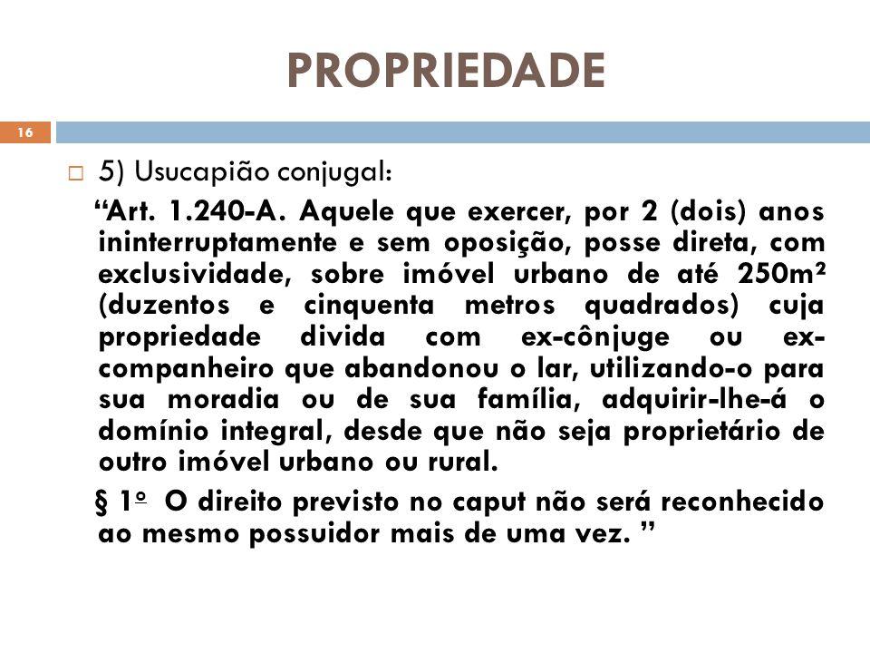 PROPRIEDADE 5) Usucapião conjugal: Art. 1.240-A. Aquele que exercer, por 2 (dois) anos ininterruptamente e sem oposição, posse direta, com exclusivida