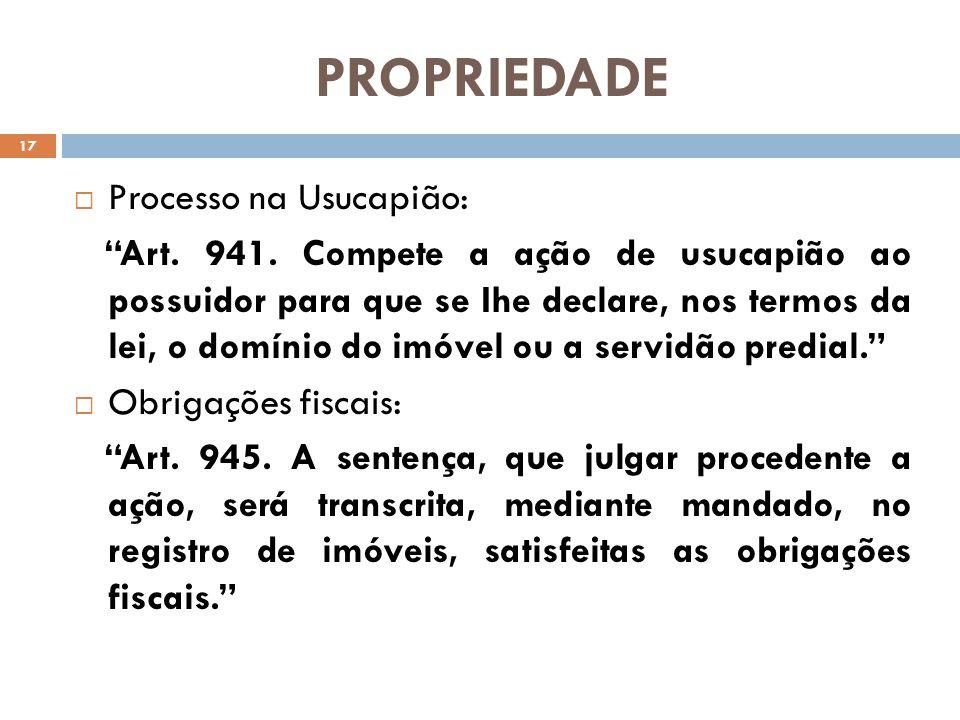 PROPRIEDADE Processo na Usucapião: Art. 941. Compete a ação de usucapião ao possuidor para que se Ihe declare, nos termos da lei, o domínio do imóvel