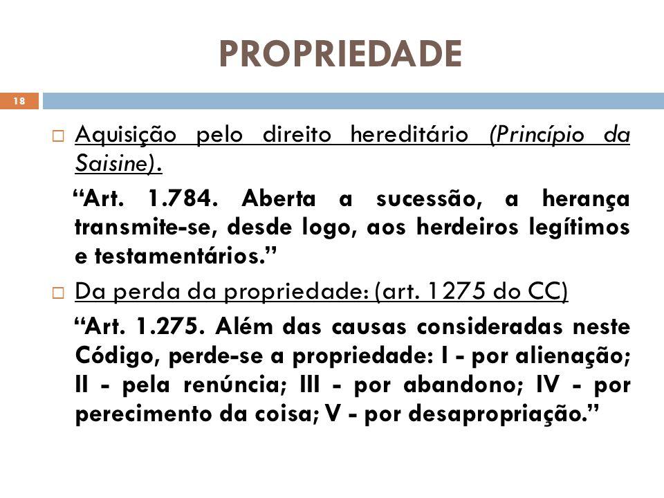PROPRIEDADE Aquisição pelo direito hereditário (Princípio da Saisine). Art. 1.784. Aberta a sucessão, a herança transmite-se, desde logo, aos herdeiro