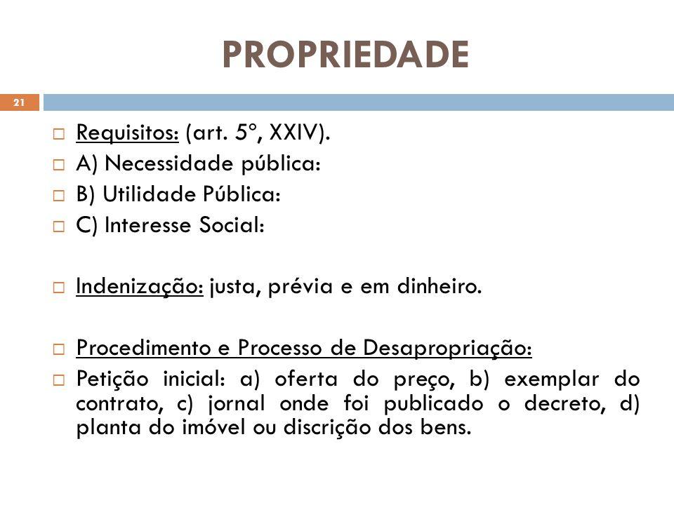 PROPRIEDADE Requisitos: (art. 5º, XXIV). A) Necessidade pública: B) Utilidade Pública: C) Interesse Social: Indenização: justa, prévia e em dinheiro.