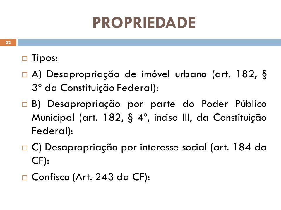 PROPRIEDADE Tipos: A) Desapropriação de imóvel urbano (art. 182, § 3º da Constituição Federal): B) Desapropriação por parte do Poder Público Municipal