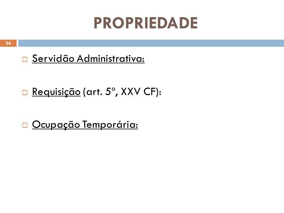 PROPRIEDADE Servidão Administrativa: Requisição (art. 5º, XXV CF): Ocupação Temporária: 24