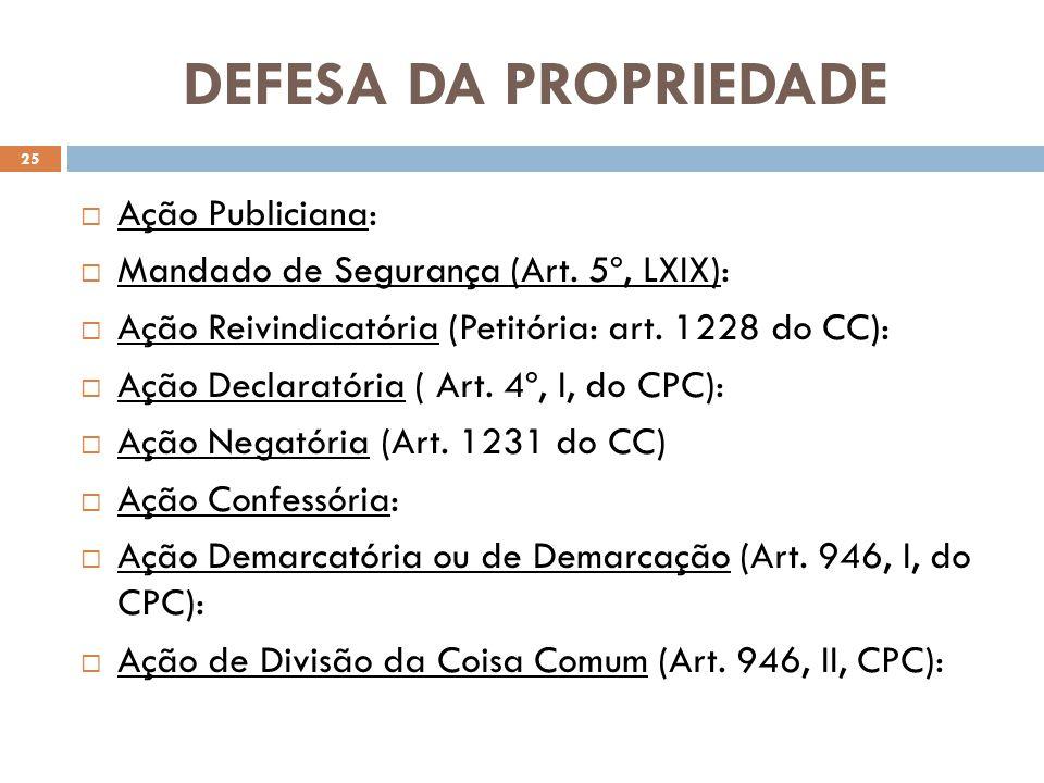DEFESA DA PROPRIEDADE Ação Publiciana: Mandado de Segurança (Art. 5º, LXIX): Ação Reivindicatória (Petitória: art. 1228 do CC): Ação Declaratória ( Ar