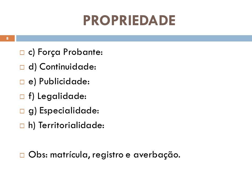 PROPRIEDADE c) Força Probante: d) Continuidade: e) Publicidade: f) Legalidade: g) Especialidade: h) Territorialidade: Obs: matrícula, registro e averb
