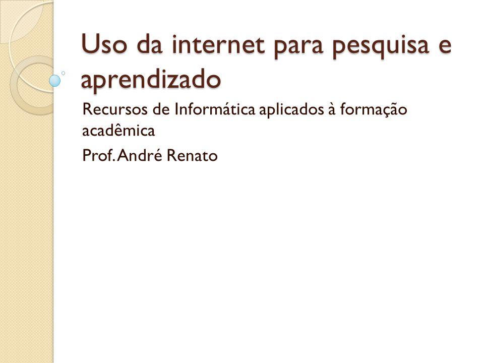 Uso da internet para pesquisa e aprendizado Recursos de Informática aplicados à formação acadêmica Prof.