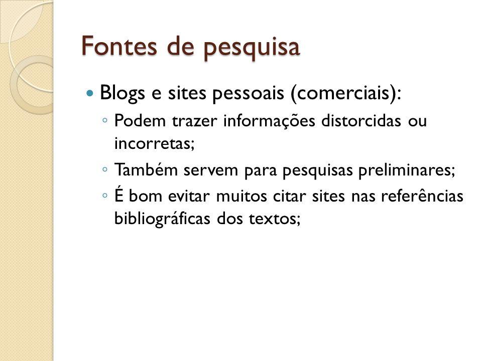 Fontes de pesquisa Blogs e sites pessoais (comerciais): Podem trazer informações distorcidas ou incorretas; Também servem para pesquisas preliminares; É bom evitar muitos citar sites nas referências bibliográficas dos textos;